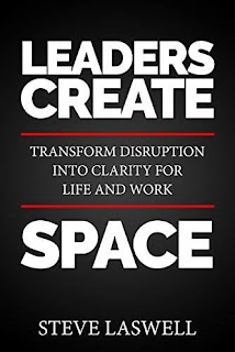 Leaders Create Space: Transform Disruption into Clarity for Life and Work by Steve Laswell