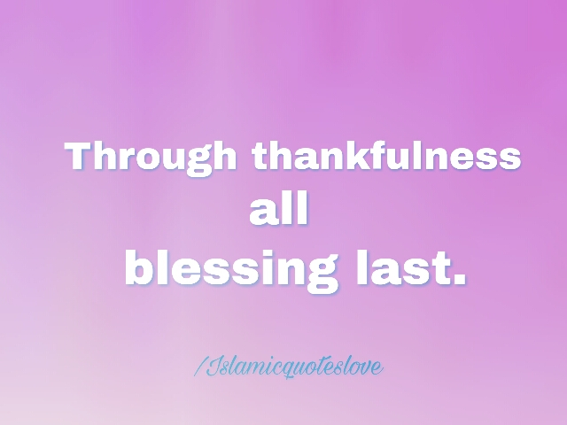 Through thankfulness all blessing last.