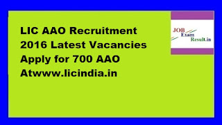 LIC AAO Recruitment 2016 Latest Vacancies Apply for 700 AAO Atwww.licindia.in