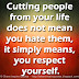 Cutting people from your life does not mean you hate them, it simply means, you respect yourself.