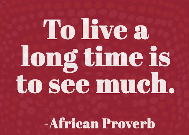 To live a long time is to see much. ~ African proverb