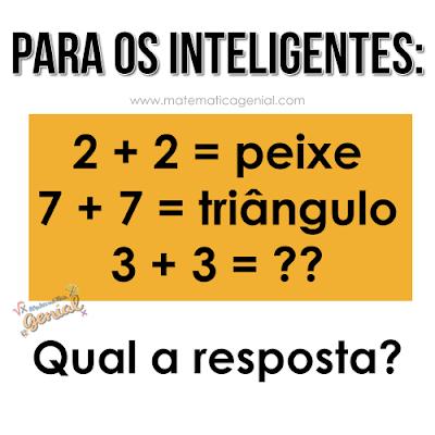 Para os inteligentes: se 2+2 = peixe, 7+7 = triângulo, 3+3 = ?