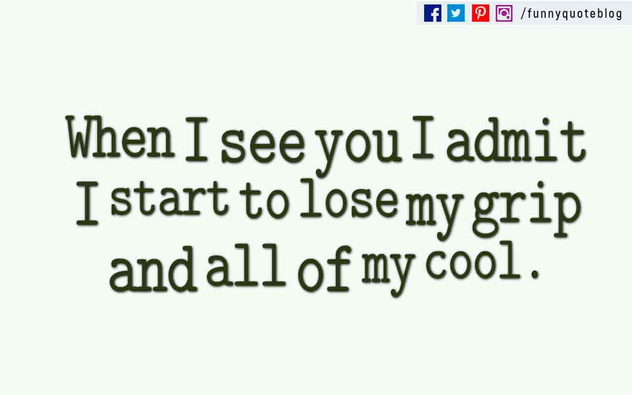�When I see you I admit I start to lose my grip and all of my cool.�
