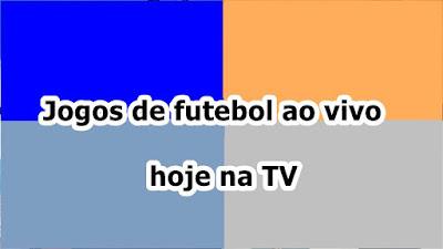 Jogos de futebol ao vivo hoje na TV