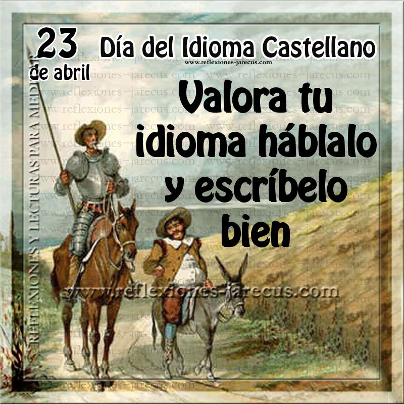 El 23 de abril de cada año, se celebra el Día del Idioma Castellano, en homenaje y reconocimiento al célebre escritor don Miguel de Cervantes Saavedra, quien falleció en este día, en el año 1616.