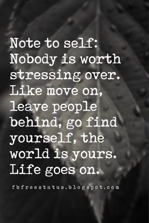 quotes on letting go and moving on, Note to self: Nobody is worth stressing over. Like move on, leave people behind, go find yourself, the world is yours. Life goes on.