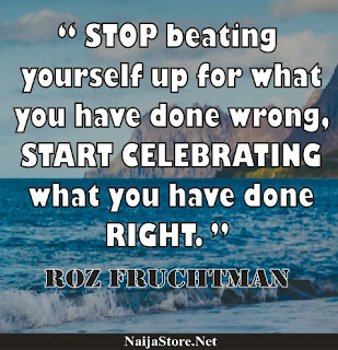 Roz Fruchtman - STOP beating yourself up for what you have done wrong, START CELEBRATING what you have done RIGHT - Quotes