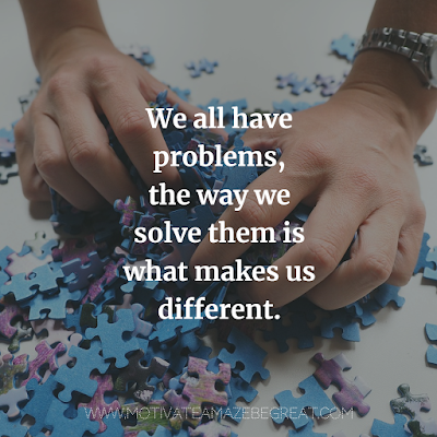 """We all have problems, the way we solve them is what makes us different."""