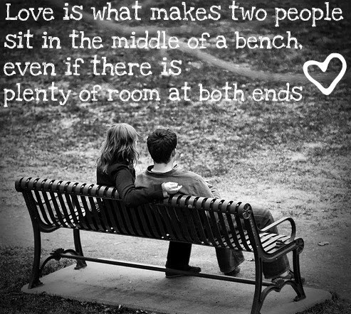 Love is what makes two people sit in the middle of a bench even if there is plenty of room at both ends