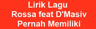 Lirik Lagu Rossa feat D'Masiv - Pernah Memiliki