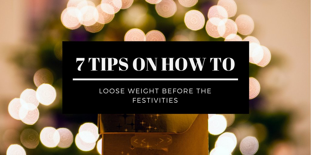 7 TIPS ON HOW TO LOOSE WEIGHT BEFORE THE FESTIVITIES WITH A TWIST