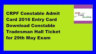 CRPF Constable Admit Card 2016 Entry Card Download Constable Tradesman Hall Ticket for 29th May Exam