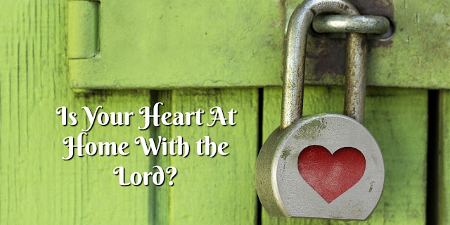 Knowing if Our Hearts Are At Home With the Lord - Luke 12:34