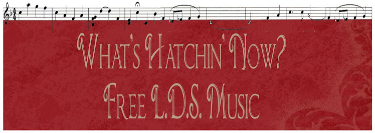 What's Hatchin' now?     FREE LDS SHEET MUSIC  WRITTEN AND ARRANGED BY JUDY CHECKETTS HATCH