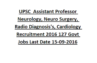 UPSC Specialists Grade III Assistant Professor Neurology, Neuro Surgery, Radio Diagnosis's, Cardiology, CTVS Recruitment 2016 127 Govt Jobs Online Last Date 15-09-2016