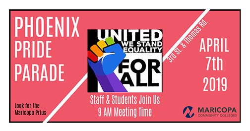 Poster for event.  Image of a colorful fist.  Text: United we stand equality for all.  Phoenix Pride Parade.  April 7, 2019 Staff and student join us 9 am meeting time.  Maricopa Community Colleges logo.  Look for the Maricopa Prius. 3rd St. and Thomas Rd.