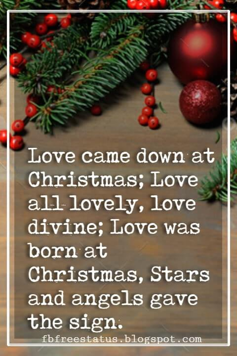 Merry Christmas Quotes, Love came down at Christmas; Love all lovely, love divine; Love was born at Christmas, Stars and angels gave the sign. - Christina Rossetti