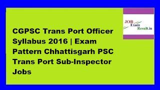 CGPSC Trans Port Officer Syllabus 2016 | Exam Pattern Chhattisgarh PSC Trans Port Sub-Inspector Jobs