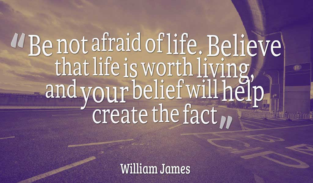 """Be not afraid of life. Believe that life is worth living, and your belief will help create the fact."" – William James, Quotes about life"