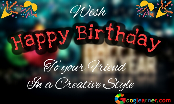 Wish Happy Birthday to your Special Friend in a creative style.