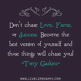 Don't chase Love, Fortune, or Success. Become the best version of yourself