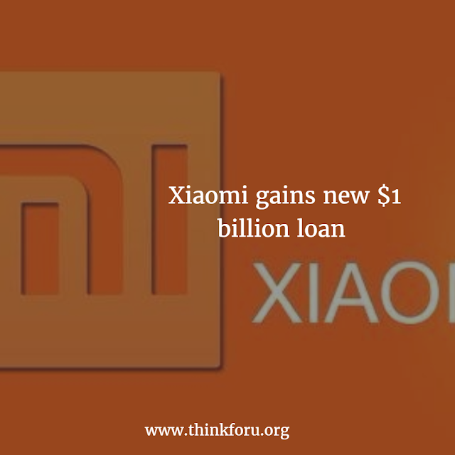 Xiaomi gains new $1 billion loan, Huawei Technologies, Vivo and Oppo.,
