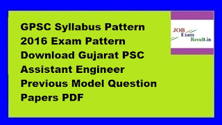 GPSC Syllabus Pattern 2016 Exam Pattern Download Gujarat PSC Assistant Engineer Previous Model Question Papers PDF