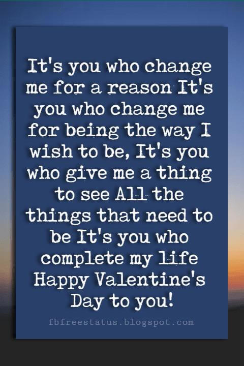 Valentines Day Wishes, It's you who change me for a reason It's you who change me for being the way I wish to be, It's you who give me a thing to see All the things that need to be It's you who complete my life Happy Valentine's Day to you!