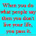 When you do what people say then you don't live your life, you pass it.
