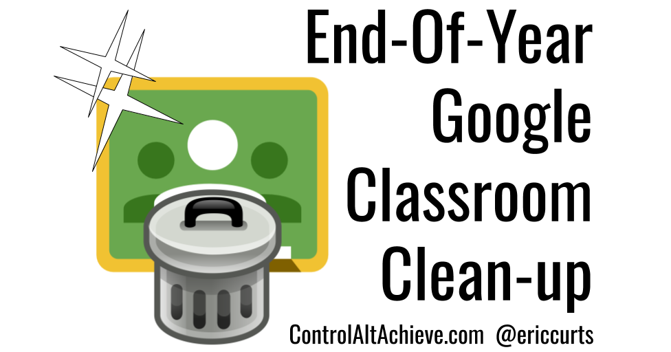 Control Alt Achieve: End-Of-Year Google Classroom Clean-up Tips