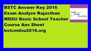 BSTC Answer Key 2016 Exam Analyze Rajasthan MDSU Basic School Teacher Course Ans Sheet bstcmdsu2016.org