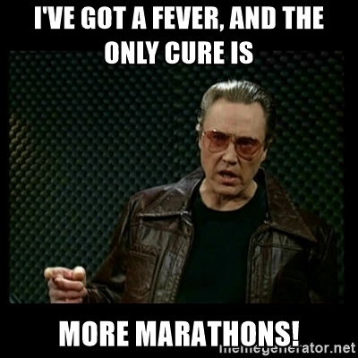 I've got a fever, and the only cure is more marathons