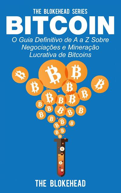 Bitcoin O Guia Definitivo de A a Z Sobre negociações e Mineração Lucrativa de Bitcoins The Blokehead