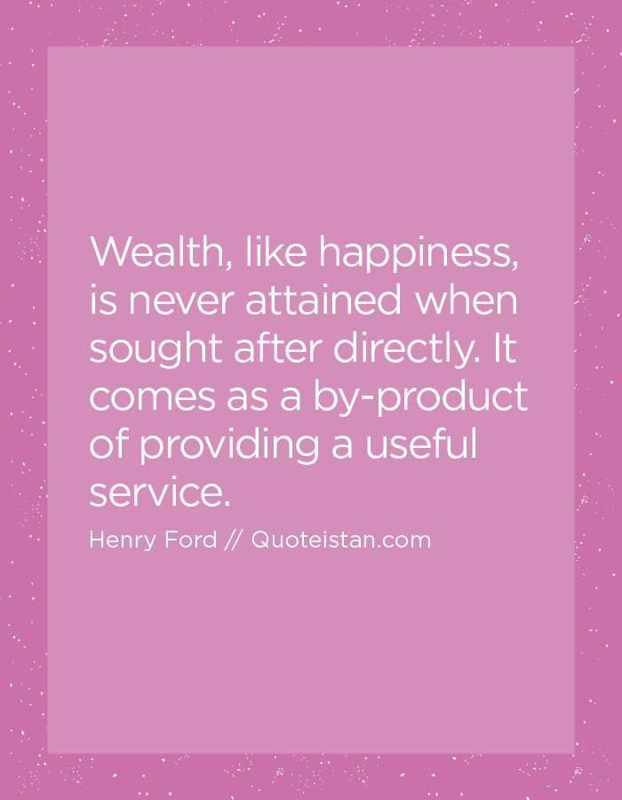 Wealth, like happiness, is never attained when sought after directly. It comes as a by-product of providing a useful service.