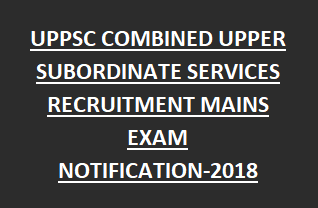 UPPSC COMBINED UPPER SUBORDINATE SERVICES RECRUITMENT MAINS EXAM NOTIFICATION-2018