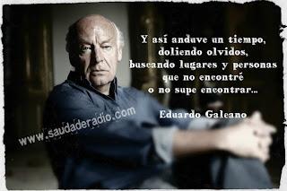 """""""Y así anduve un tiempo, doliendo olvidos, buscando lugares y personas que no encontré, o no supe encontrar..."""" Las mejores frases de Eduardo Galeano"""