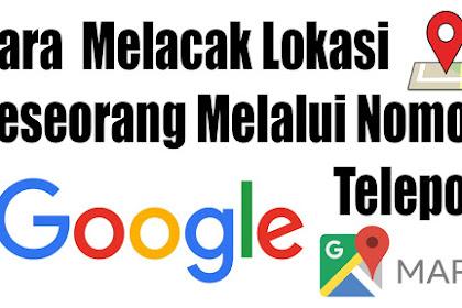 Cara Terbaru 2019 Melacak Nomor HP yang Hilang Lewat Google Maps