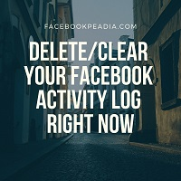 Delete/Clear Your Facebook Activity Log Right Now