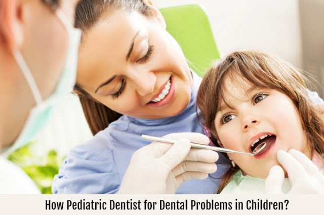 How Pediatric Dentist for Dental Problems in Children?