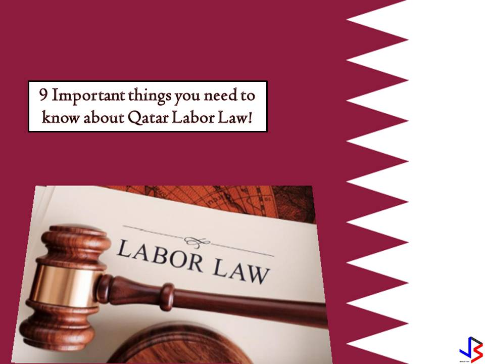 BAGONG LABOR LAW NG QATAR ,IPATUTUPAD NA SA DISYEMBRE.Qatar will be implementing a new labor law this coming December 2016.The employers  and the employees alike are eagerly waiting for the implementation with high hopes that that both parties will be mutually benefited. The changes are set to reform the labor market to a significant extent as the ambiguity surrounding many issues would be cleared and the role of the Ministry of Labour would become much more effective in regulating the labour market and overseeing the relations between the workers and the employers. The changes are said to overhaul the image of the Qatar labor market in international media and rights organizations' perspective.  NINE IMPORTANT THINGS THAT YOU NEED TO KNOW ABOUT THE NEW QATAR LABOR LAW  1. Contract based Employment:  All expats in Qatar would now be entirely governed by contracts.   2. Ban period under termination:  Workers who terminate their job contracts and leave the country before completion of the contract period are not allowed to return to the country before the end of the contract period. Worker who has a four years contract and he completed three years with the current sponsor and left without completing one more year cannot come back until next one year till his earlier contract period is over.   3. No Ban under completion of contract:  Those who complete their contracts under the law can come back to Qatar next day of their departure if he/she found new job offers. Workers who complete their contracts can easily come back without facing any ban.   4. No new contracts to be signed:  There is no need for the companies to make new contracts with their employees after implementation of the new law but the existing contracts will be valid as long as the employee is willing to continue in his job.  5. Contract period:  Date he has signed the fresh employment contract will be the date from his contract would be counted. All types of contracts will start from the date of enforcem