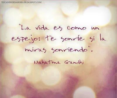 La vida es como un espejo: te sonríe si la miras sonriendo. Mahatma Gandhi.