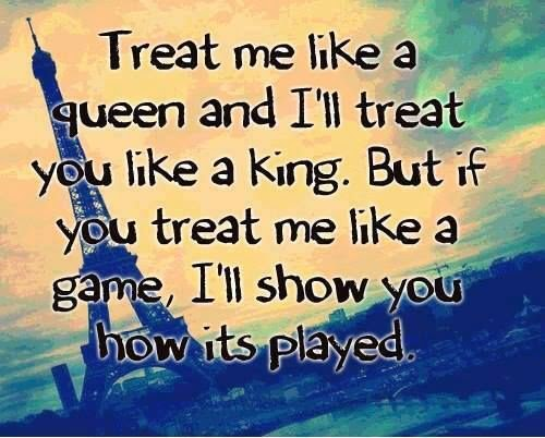 Treat Me Like A Queen And I'll Treat You Like A King. But
