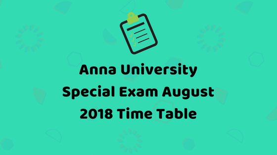 Anna University August 2018 UG/PG Special Exams Time Table