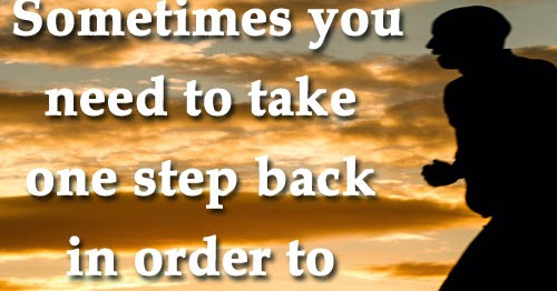 Quotes About Taking A Step Back In Relationships: Sometimes You Need To Take One Step Back In Order To Go