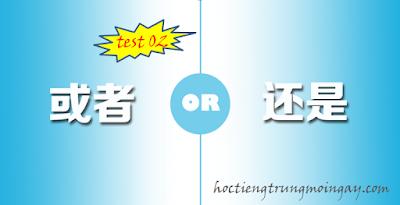Phân biệt 还是 và 或者 trong tiếng Trung test 02