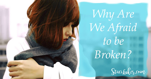 Why Are We Afraid to be Broken?