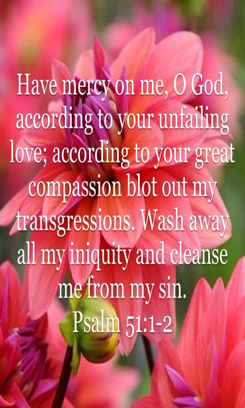 Have mercy upon me, O God, According to Your lovingkindness; According to the multitude of Your tender mercies, Blot out my transgressions. Wash me thoroughly from my iniquity, And cleanse me from my sin.