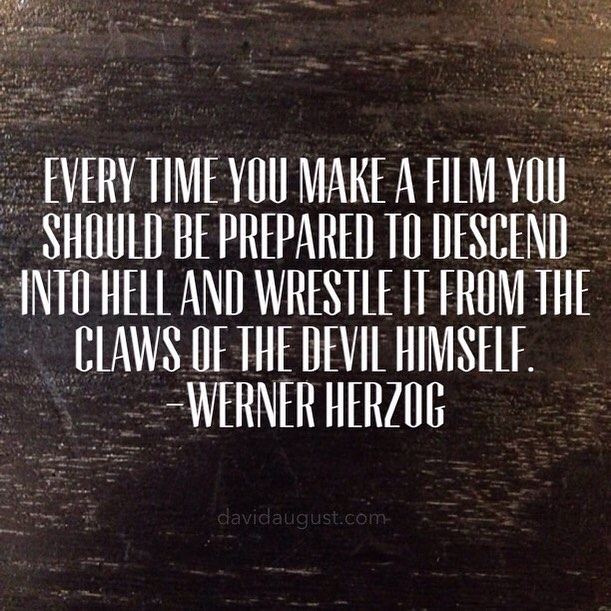 Every time you make a film you should be prepared to descend into Hell and wrestle it from the claws of the Devil himself. -Werner Herzog
