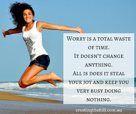 Worry is a total waste of time. It doesn't change anything. All is does it steal your joy and keep you very busy doing nothing.