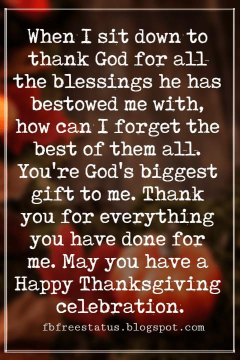 Happy Thanksgiving Wishes, When I sit down to thank God for all the blessings he has bestowed me with, how can I forget the best of them all. You're God's biggest gift to me. Thank you for everything you have done for me. May you have a Happy Thanksgiving celebration.